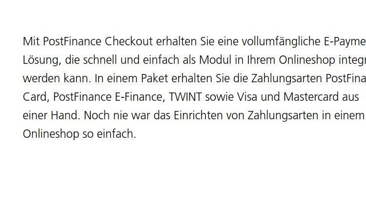 Mit PostFinance Checkout erhalten Sie eine vollumfängliche E-Payment-Lösung, die schnell und einfach als Modul in Ihrem Onlineshop integriert werden kann. In einem Paket erhalten Sie die Zahlungsarten PostFinance Card, PostFinance E-Finance, TWINT sowie Visa und Mastercard aus einer Hand. Noch nie war das Einrichten von Zahlungsarten in einem Onlineshop so einfach.